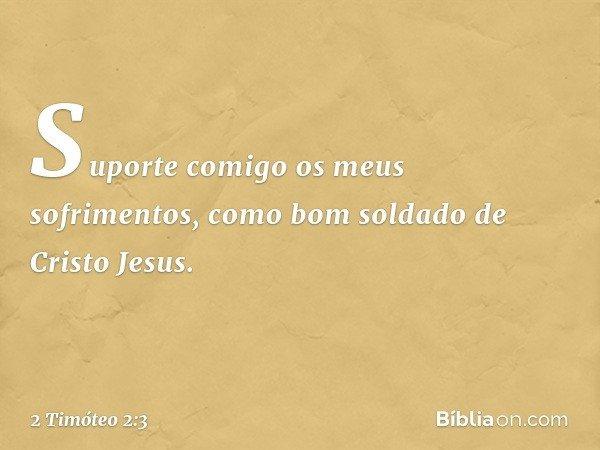 Suporte comigo os meus sofrimentos, como bom soldado de Cristo Jesus. -- 2 Timóteo 2:3