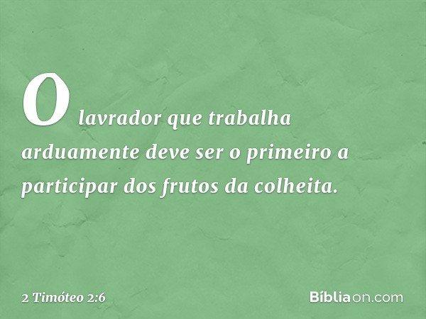 O lavrador que trabalha arduamente deve ser o primeiro a participar dos frutos da colheita. -- 2 Timóteo 2:6