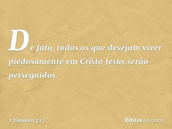 De fato, todos os que desejam viver piedosamente em Cristo Jesus serão perseguidos. -- 2 Timóteo 3:12