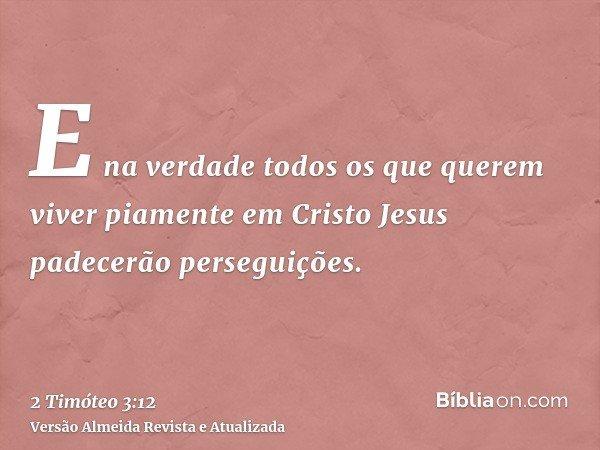 E na verdade todos os que querem viver piamente em Cristo Jesus padecerão perseguições.