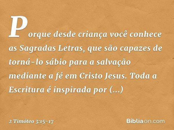 Porque desde criança você conhece as Sagradas Letras, que são capazes de torná-lo sábio para a salvação mediante a fé em Cristo Jesus. Toda a Escritura é inspir