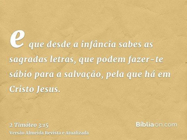 e que desde a infância sabes as sagradas letras, que podem fazer-te sábio para a salvação, pela que há em Cristo Jesus.