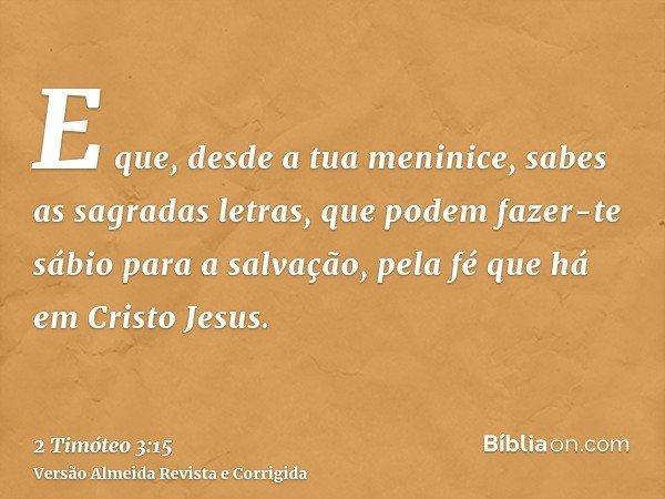 E que, desde a tua meninice, sabes as sagradas letras, que podem fazer-te sábio para a salvação, pela fé que há em Cristo Jesus.