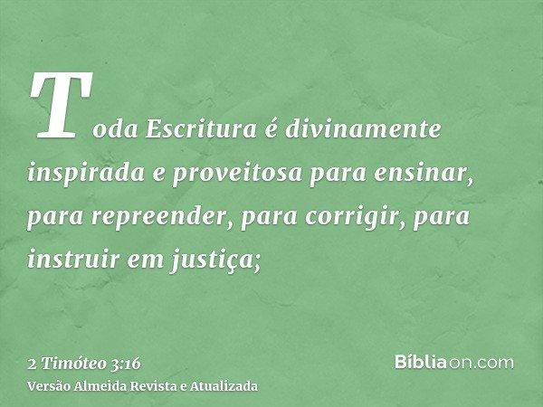 Toda Escritura é divinamente inspirada e proveitosa para ensinar, para repreender, para corrigir, para instruir em justiça;