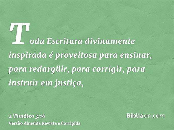 Toda Escritura divinamente inspirada é proveitosa para ensinar, para redargüir, para corrigir, para instruir em justiça,