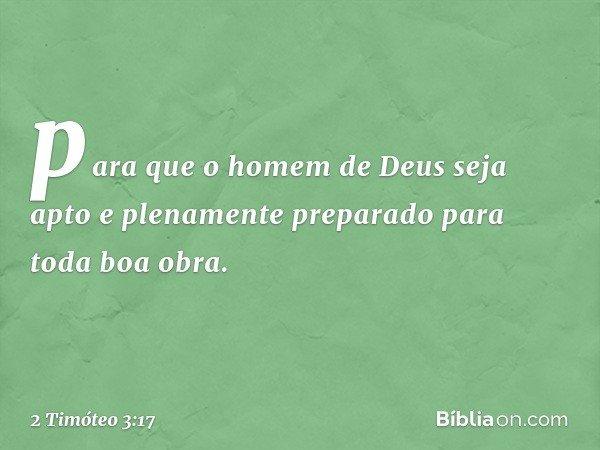 para que o homem de Deus seja apto e plenamente preparado para toda boa obra. -- 2 Timóteo 3:17