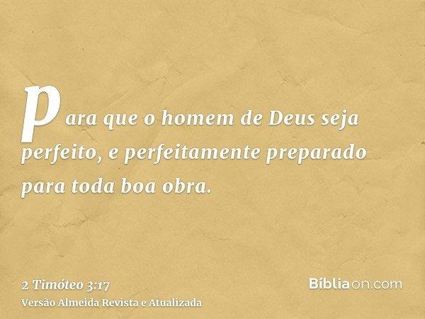 para que o homem de Deus seja perfeito, e perfeitamente preparado para toda boa obra.