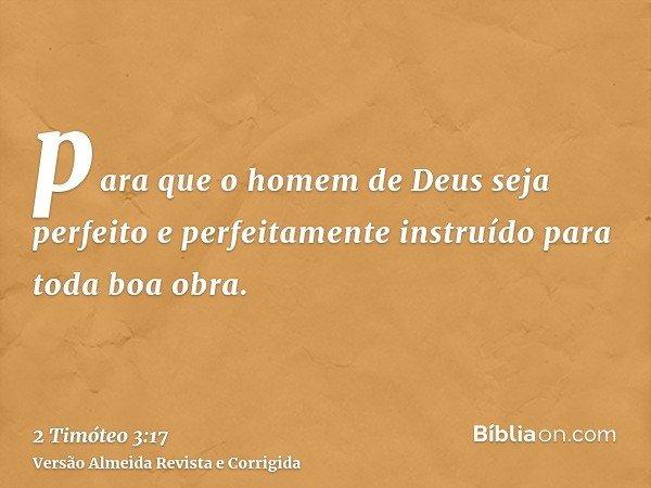 para que o homem de Deus seja perfeito e perfeitamente instruído para toda boa obra.