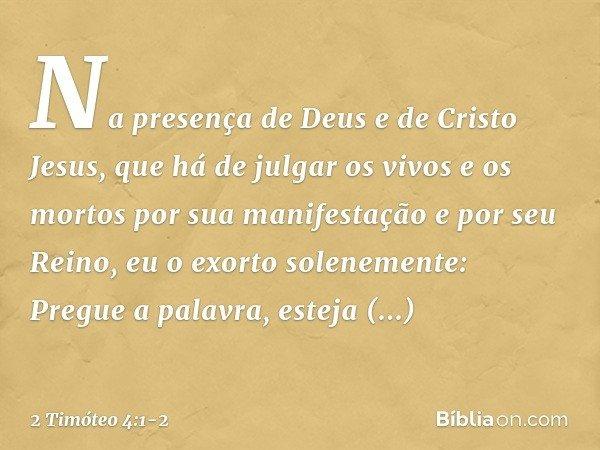 Na presença de Deus e de Cristo Jesus, que há de julgar os vivos e os mortos por sua manifestação e por seu Reino, eu o exorto solenemente: Pregue a palavra, es