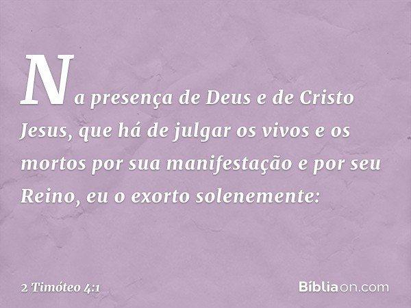 Na presença de Deus e de Cristo Jesus, que há de julgar os vivos e os mortos por sua manifestação e por seu Reino, eu o exorto solenemente: -- 2 Timóteo 4:1