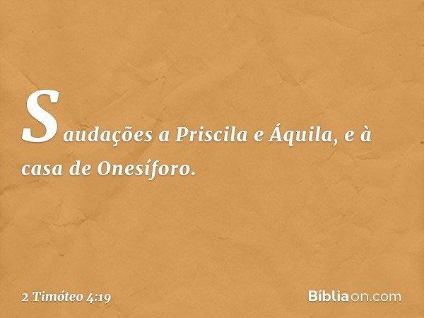 Saudações a Priscila e Áquila, e à casa de Onesíforo. -- 2 Timóteo 4:19