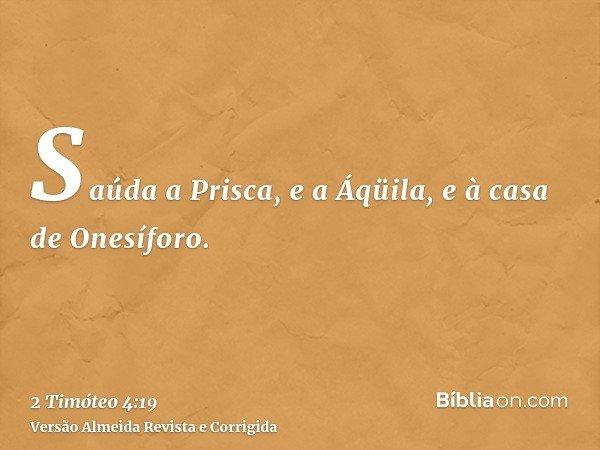 Saúda a Prisca, e a Áqüila, e à casa de Onesíforo.