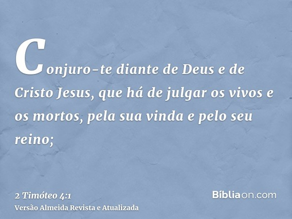 Conjuro-te diante de Deus e de Cristo Jesus, que há de julgar os vivos e os mortos, pela sua vinda e pelo seu reino;
