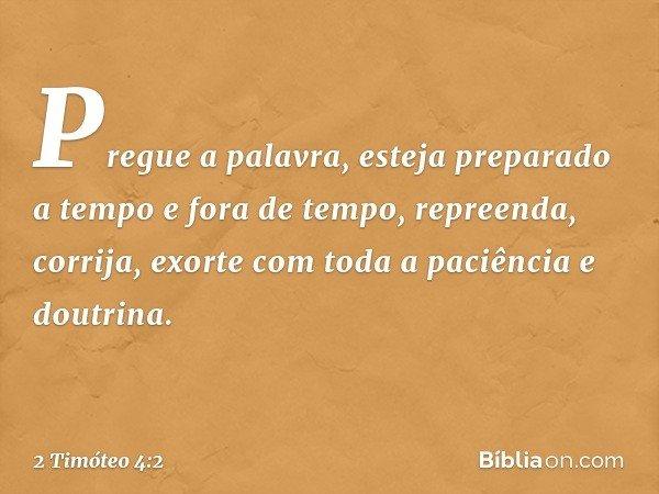 Pregue a palavra, esteja preparado a tempo e fora de tempo, repreenda, corrija, exorte com toda a paciência e doutrina. -- 2 Timóteo 4:2