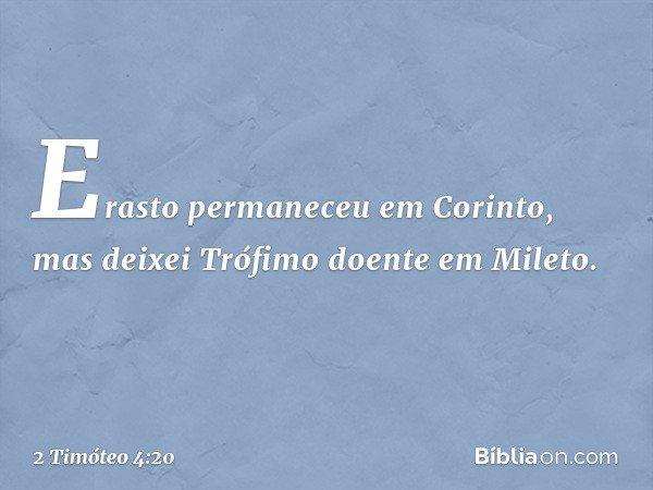 Erasto permaneceu em Corinto, mas deixei Trófimo doente em Mileto. -- 2 Timóteo 4:20