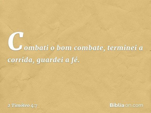 Combati o bom combate, terminei a corrida, guardei a fé. -- 2 Timóteo 4:7