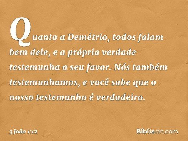 Quanto a Demétrio, todos falam bem dele, e a própria verdade testemunha a seu favor. Nós também testemunhamos, e você sabe que o nosso testemunho é verdadeiro.