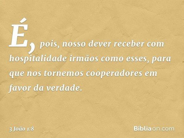É, pois, nosso dever receber com hospitalidade irmãos como esses, para que nos tornemos cooperadores em favor da verdade. -- 3 João 1:8