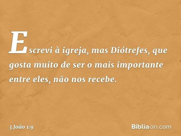 Escrevi à igreja, mas Diótrefes, que gosta muito de ser o mais importante entre eles, não nos recebe. -- 3 João 1:9