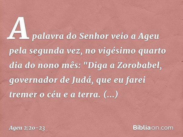 """A palavra do Senhor veio a Ageu pela segunda vez, no vigésimo quarto dia do nono mês: """"Diga a Zorobabel, governador de Judá, que eu farei tremer o céu e a terra"""