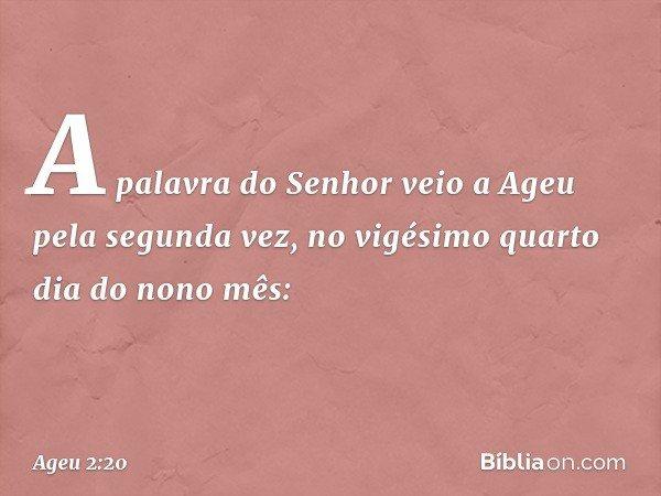 A palavra do Senhor veio a Ageu pela segunda vez, no vigésimo quarto dia do nono mês: -- Ageu 2:20