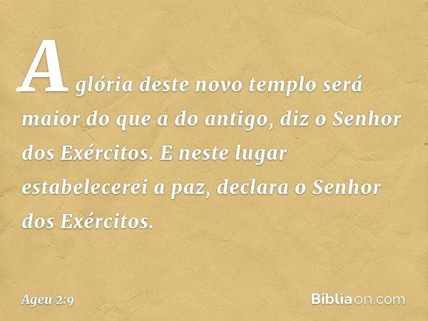 """""""A glória deste novo templo será maior do que a do antigo"""", diz o Senhor dos Exércitos. """"E neste lugar estabelecerei a paz"""", declara o Senhor dos Exércitos. --"""
