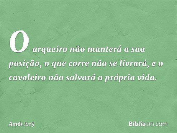 O arqueiro não manterá a sua posição, o que corre não se livrará, e o cavaleiro não salvará a própria vida. -- Amós 2:15