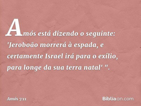"""Amós está dizendo o seguinte: 'Jeroboão morrerá à espada, e certamente Israel irá para o exílio, para longe da sua terra natal' """". -- Amós 7:11"""