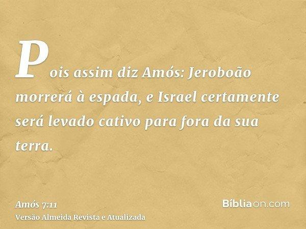 Pois assim diz Amós: Jeroboão morrerá à espada, e Israel certamente será levado cativo para fora da sua terra.