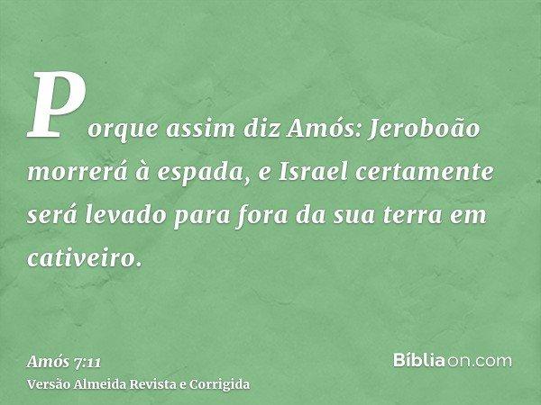 Porque assim diz Amós: Jeroboão morrerá à espada, e Israel certamente será levado para fora da sua terra em cativeiro.