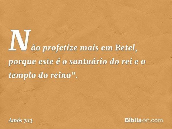 """Não profetize mais em Betel, porque este é o santuário do rei e o templo do reino"""". -- Amós 7:13"""