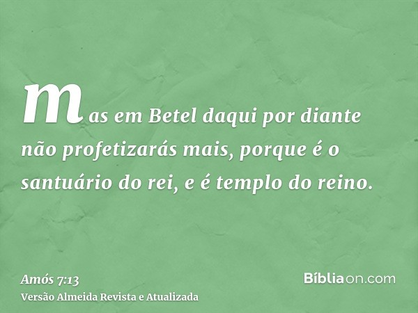mas em Betel daqui por diante não profetizarás mais, porque é o santuário do rei, e é templo do reino.