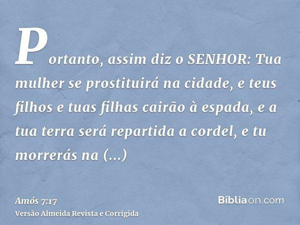 Portanto, assim diz o SENHOR: Tua mulher se prostituirá na cidade, e teus filhos e tuas filhas cairão à espada, e a tua terra será repartida a cordel, e tu morr