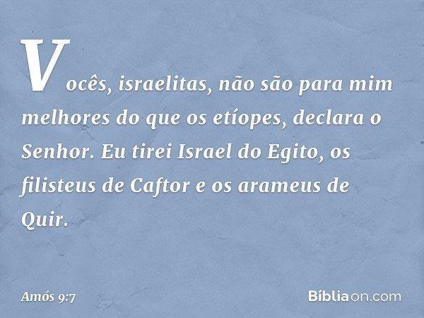 """""""Vocês, israelitas, não são para mim melhores do que os etíopes"""", declara o Senhor. """"Eu tirei Israel do Egito, os filisteus de Caftor e os arameus de Quir. -- A"""
