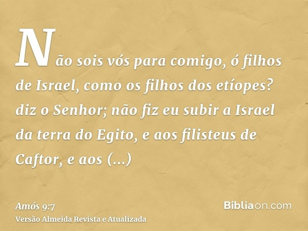 Não sois vós para comigo, ó filhos de Israel, como os filhos dos etíopes? diz o Senhor; não fiz eu subir a Israel da terra do Egito, e aos filisteus de Caftor,