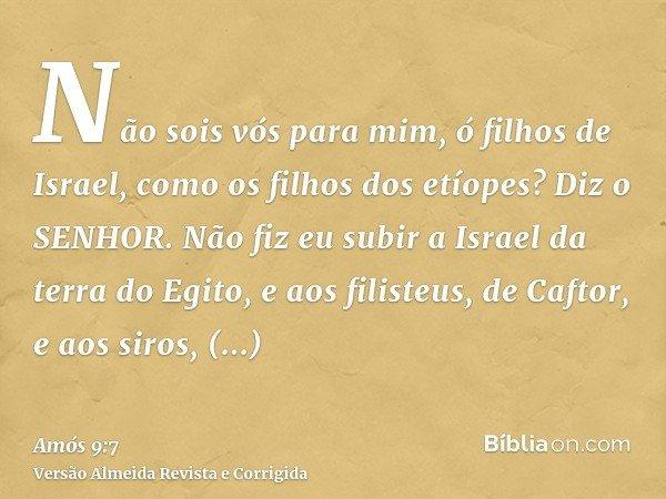 Não sois vós para mim, ó filhos de Israel, como os filhos dos etíopes? Diz o SENHOR. Não fiz eu subir a Israel da terra do Egito, e aos filisteus, de Caftor, e