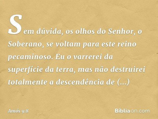 """""""Sem dúvida, os olhos do Senhor, o Soberano, se voltam para este reino pecaminoso. Eu o varrerei da superfície da terra, mas não destruirei totalmente a descend"""