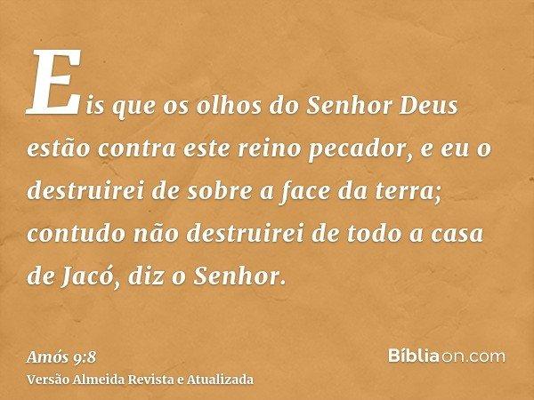 Eis que os olhos do Senhor Deus estão contra este reino pecador, e eu o destruirei de sobre a face da terra; contudo não destruirei de todo a casa de Jacó, diz