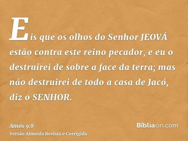 Eis que os olhos do Senhor JEOVÁ estão contra este reino pecador, e eu o destruirei de sobre a face da terra; mas não destruirei de todo a casa de Jacó, diz o S