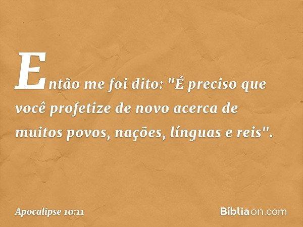 """Então me foi dito: """"É preciso que você profetize de novo acerca de muitos povos, nações, línguas e reis"""". -- Apocalipse 10:11"""