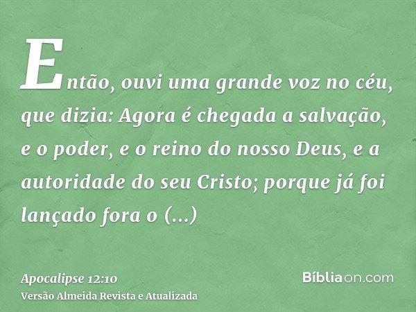 Então, ouvi uma grande voz no céu, que dizia: Agora é chegada a salvação, e o poder, e o reino do nosso Deus, e a autoridade do seu Cristo; porque já foi lançad