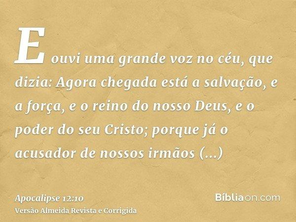 E ouvi uma grande voz no céu, que dizia: Agora chegada está a salvação, e a força, e o reino do nosso Deus, e o poder do seu Cristo; porque já o acusador de nos
