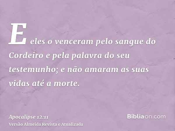 E eles o venceram pelo sangue do Cordeiro e pela palavra do seu testemunho; e não amaram as suas vidas até a morte.