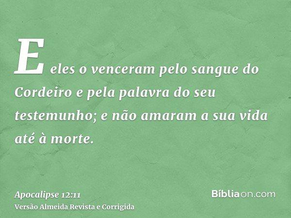 E eles o venceram pelo sangue do Cordeiro e pela palavra do seu testemunho; e não amaram a sua vida até à morte.