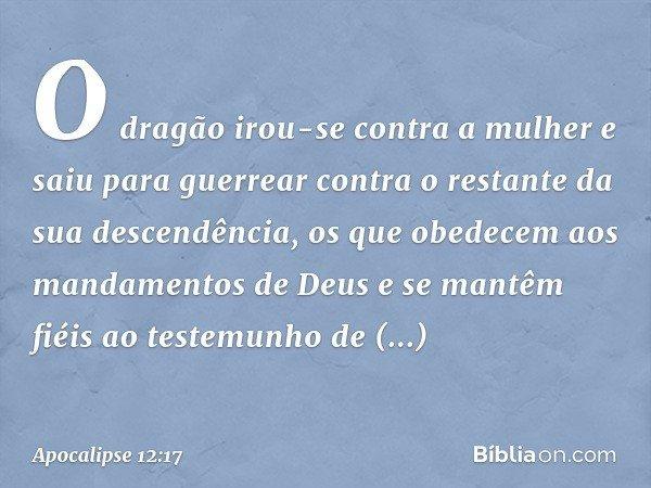 O dragão irou-se contra a mulher e saiu para guerrear contra o restante da sua descendência, os que obedecem aos mandamentos de Deus e se mantêm fiéis ao testem
