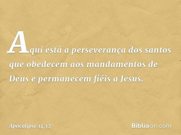 Aqui está a perseverança dos santos que obedecem aos mandamentos de Deus e permanecem fiéis a Jesus. -- Apocalipse 14:12