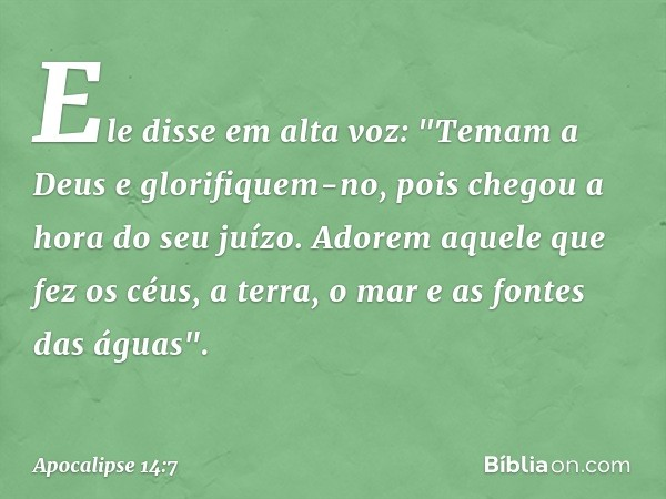 """Ele disse em alta voz: """"Temam a Deus e glorifiquem-no, pois chegou a hora do seu juízo. Adorem aquele que fez os céus, a terra, o mar e as fontes das águas"""". --"""