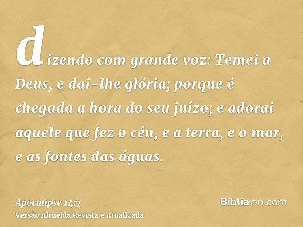 dizendo com grande voz: Temei a Deus, e dai-lhe glória; porque é chegada a hora do seu juízo; e adorai aquele que fez o céu, e a terra, e o mar, e as fontes das