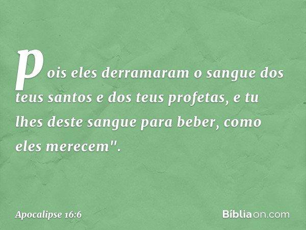 pois eles derramaram o sangue dos teus santos e dos teus profetas, e tu lhes deste sangue para beber, como eles merecem