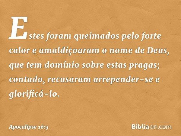 Estes foram queimados pelo forte calor e amaldiçoaram o nome de Deus, que tem domínio sobre estas pragas; contudo, recusaram arrepender-se e glorificá-lo. -- Ap